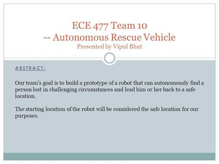 ABSTRACT: ECE 477 Team 10 -- Autonomous Rescue Vehicle Presented by Vipul Bhat Our team's goal is to build a prototype of a robot that can autonomously.