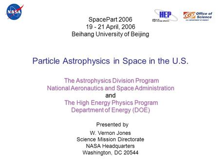 SpacePart 2006 19 - 21 April, 2006 Beihang University of Beijing Particle Astrophysics in Space in the U.S. The Astrophysics Division Program National.