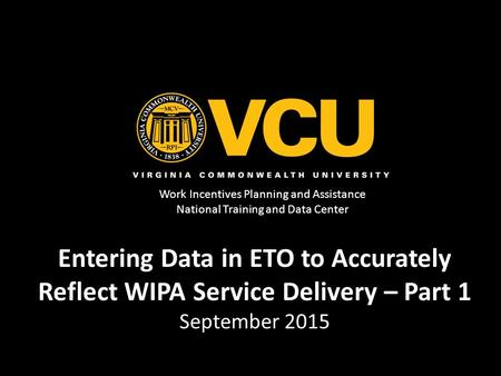 Work Incentives Planning and Assistance National Training and Data Center Entering Data in ETO to Accurately Reflect WIPA Service Delivery – Part 1 September.