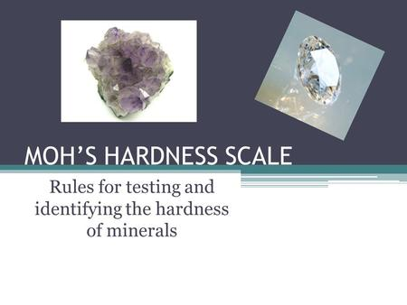 MOH'S HARDNESS SCALE Rules for testing and identifying the hardness of minerals.