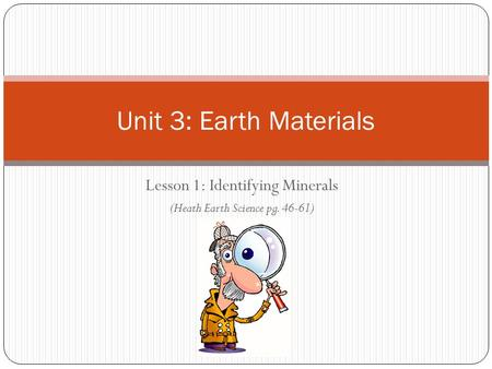 Unit 3: Earth Materials Lesson 1: Identifying Minerals (Heath Earth Science pg. 46-61)