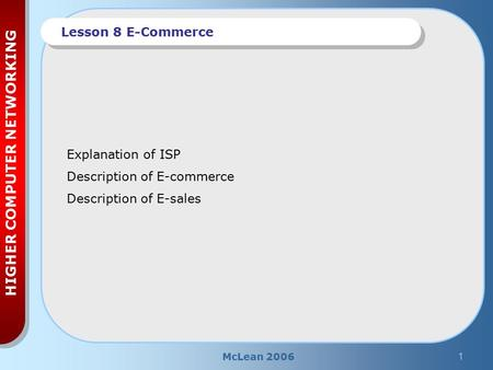 McLean 20061 HIGHER COMPUTER NETWORKING Lesson 8 E-Commerce Explanation of ISP Description of E-commerce Description of E-sales.