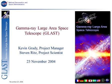 National Aeronautics and Space Administration November 23, 20041 Gamma-ray Large Area Space Telescope (GLAST) Kevin Grady, Project Manager Steven Ritz,