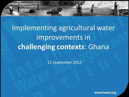 Water for a food-secure world Implementing agricultural water improvements in challenging contexts: Ghana 12 September 2012.