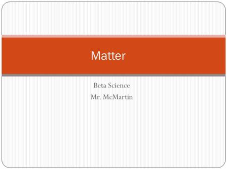 "Beta Science Mr. McMartin Matter. Definition Matter: anything that has mass and takes up space. Do not get this confused with ""mass"" which is ""the amount."