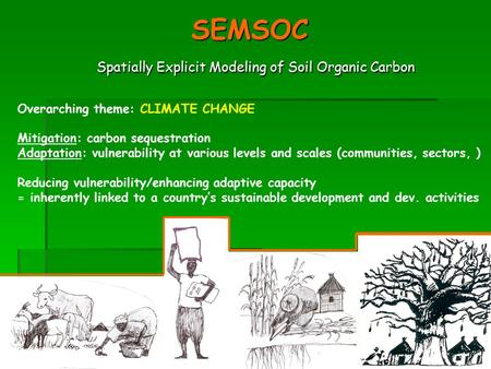 Accra, January 2005 SEMSOC Spatially Explicit Modeling of Soil Organic Carbon Overarching theme: CLIMATE CHANGE Mitigation: carbon sequestration Adaptation: