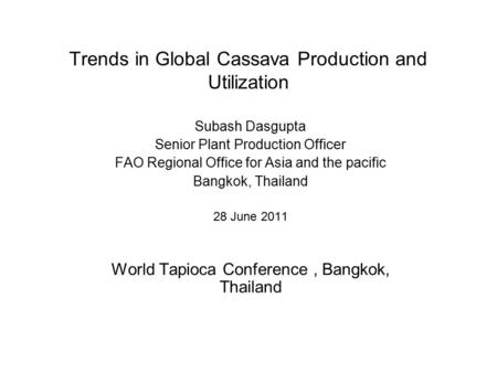Trends in Global Cassava Production and Utilization Subash Dasgupta Senior Plant Production Officer FAO Regional Office for Asia and the pacific Bangkok,