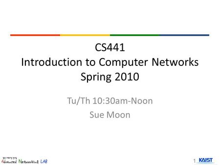 CS441 Introduction to Computer Networks Spring 2010 Tu/Th 10:30am-Noon Sue Moon 1.