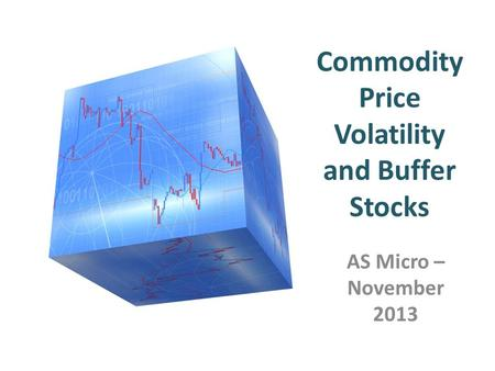 Commodity Price Volatility and Buffer Stocks AS Micro – November 2013.
