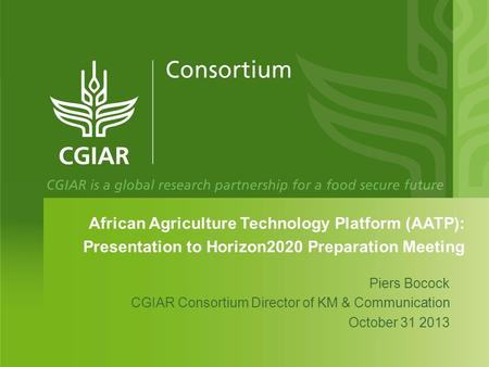 African Agriculture Technology Platform (AATP): Presentation to Horizon2020 Preparation Meeting Piers Bocock CGIAR Consortium Director of KM & Communication.
