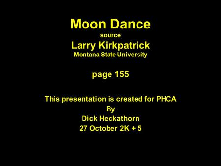 Moon Dance source Larry Kirkpatrick Montana State University page 155 This presentation is created for PHCA By Dick Heckathorn 27 October 2K + 5.