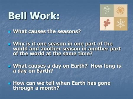 Bell Work: What causes the seasons? What causes the seasons? Why is it one season in one part of the world and another season in another part of the world.