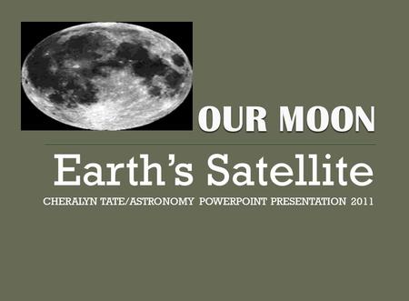 Earth's Satellite CHERALYN TATE/ASTRONOMY POWERPOINT PRESENTATION 2011.