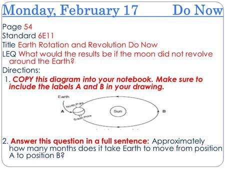 Monday, February 17 Do Now Page 54 Standard 6E11 Title Earth Rotation and Revolution Do Now LEQ What would the results be if the moon did not revolve around.