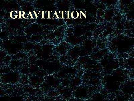 GRAVITATION FORCES IN THE UNIVERSE 1.Gravity 2.Electromagnetism * magnetism * electrostatic forces 3. Weak Nuclear Force 4. Strong Nuclear Force Increasing.