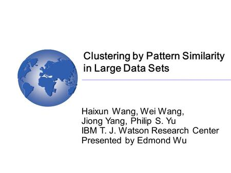 Clustering by Pattern Similarity in Large Data Sets Haixun Wang, Wei Wang, Jiong Yang, Philip S. Yu IBM T. J. Watson Research Center Presented by Edmond.