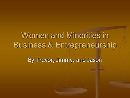 Women and Minorities in Business & Entrepreneurship By Trevor, Jimmy, and Jason.