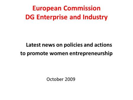 European Commission DG Enterprise and Industry Latest news on policies and actions to promote women entrepreneurship October 2009.
