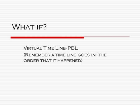 What if? Virtual Time Line- PBL (Remember a time line goes in the order that it happened)