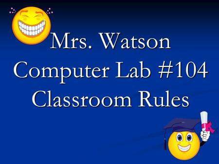 Mrs. Watson Computer Lab #104 Classroom Rules. Rule #1 Enter quietly, sit down. By the time the tardy bell rings, you should have taken out you materials.