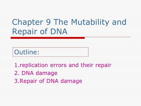 Chapter 9 The Mutability and Repair of DNA 1.replication errors and their repair 2. DNA damage 3.Repair of DNA damage Outline: