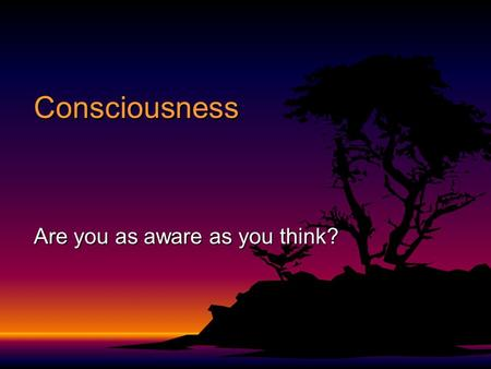 Consciousness Are you as aware as you think?. Objectives F Analyze the nature of consciousness F Describe the stages of sleep and list possible sleep.