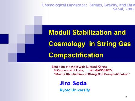 1 Moduli Stabilization and Cosmology in String Gas Compactification Cosmological Landscape: Strings, Gravity, and Inflation, Seoul, 2005.9.23 Jiro Soda.
