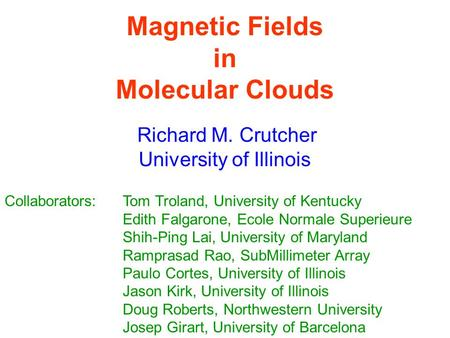 Magnetic Fields in Molecular Clouds Richard M. Crutcher University of Illinois Collaborators:Tom Troland, University of Kentucky Edith Falgarone, Ecole.