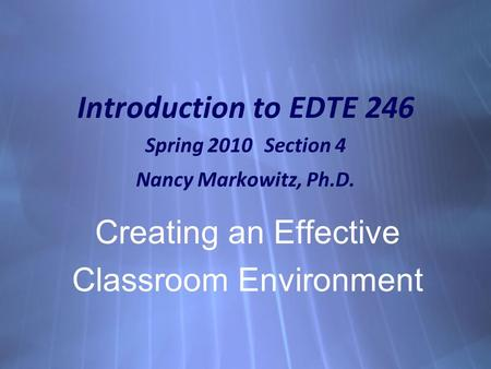 Introduction to EDTE 246 Spring 2010 Section 4 Nancy Markowitz, Ph.D. Creating an Effective Classroom Environment Creating an Effective Classroom Environment.
