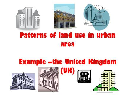 Patterns of land use in urban area Example –the United Kingdom (UK)