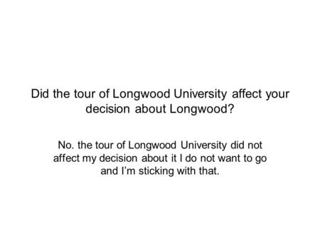 Did the tour of Longwood University affect your decision about Longwood? No. the tour of Longwood University did not affect my decision about it I do not.