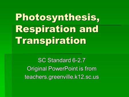 Photosynthesis, Respiration and Transpiration SC Standard 6-2.7 Original PowerPoint is from teachers.greenville.k12.sc.us.