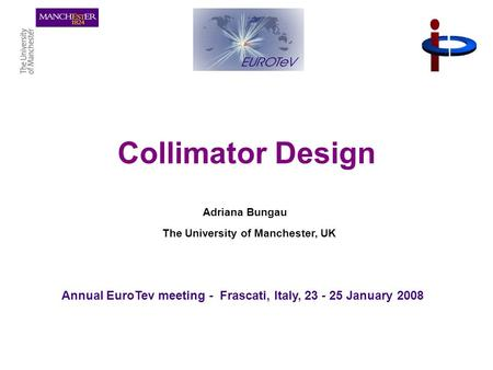 1 Collimator Design Adriana Bungau The University of Manchester, UK Annual EuroTev meeting - Frascati, Italy, 23 - 25 January 2008.