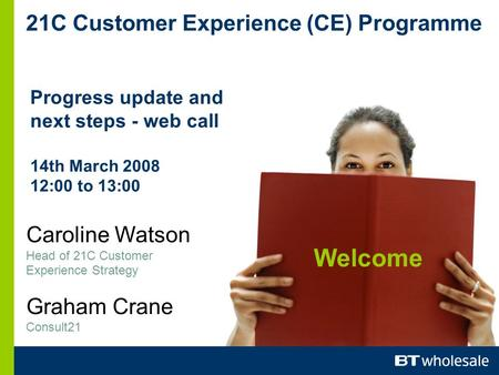 21C Customer Experience (CE) Programme Progress update and next steps - web call 14th March 2008 12:00 to 13:00 Caroline Watson Head of 21C Customer Experience.