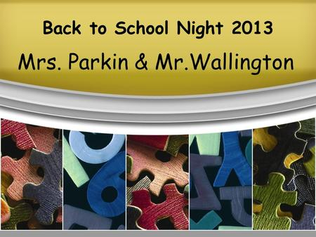 Back to School Night 2013 Mrs. Parkin & Mr.Wallington.