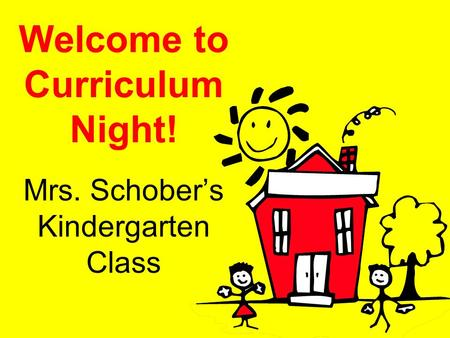 Welcome to Curriculum Night! Mrs. Schober's Kindergarten Class.