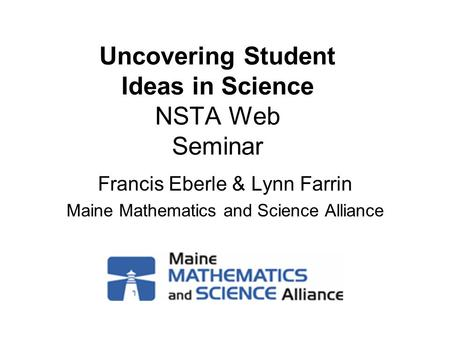 Uncovering Student Ideas in Science NSTA Web Seminar Francis Eberle & Lynn Farrin Maine Mathematics and Science Alliance.