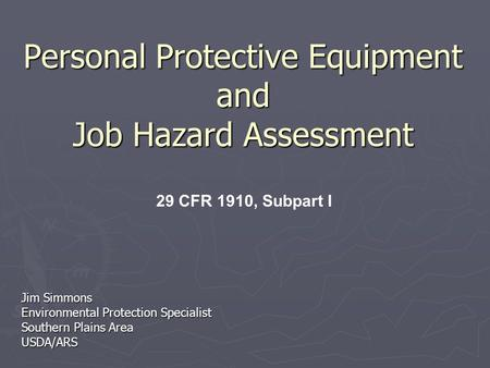 Personal Protective Equipment and Job Hazard Assessment Jim Simmons Environmental Protection Specialist Southern Plains Area USDA/ARS 29 CFR 1910, Subpart.