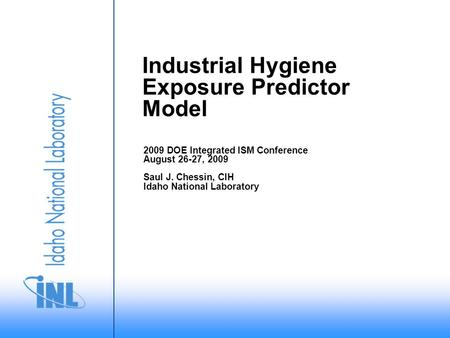 Industrial Hygiene Exposure Predictor Model 2009 DOE Integrated ISM Conference August 26-27, 2009 Saul J. Chessin, CIH Idaho National Laboratory.