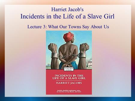 Harriet Jacob's Incidents in the Life of a Slave Girl Lecture 3: What Our Towns Say About Us.