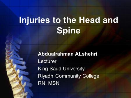 Injuries to the Head and Spine Abdualrahman ALshehri Lecturer King Saud University Riyadh Community College RN, MSN.