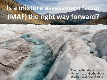Is a mixture assessment factor (MAF) the right way forward? Thomas Backhaus University of Gothenburg