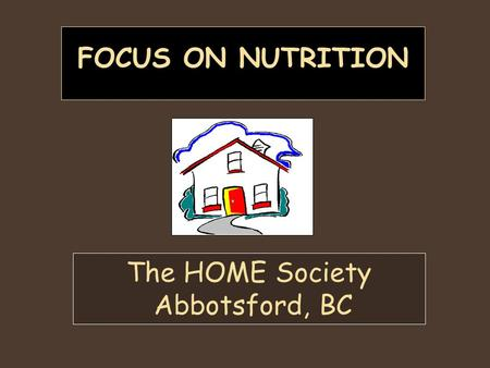 FOCUS ON NUTRITION The HOME Society Abbotsford, BC.