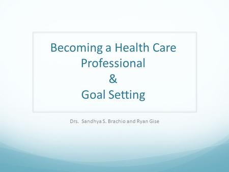 Becoming a Health Care Professional & Goal Setting Drs. Sandhya S. Brachio and Ryan Gise.