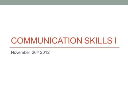 COMMUNICATION SKILLS I November 26 th 2012. Today Speech practice More info on debate.