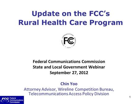 1 Update on the FCC's Rural Health Care Program Federal Communications Commission State and Local Government Webinar September 27, 2012 Chin Yoo Attorney.