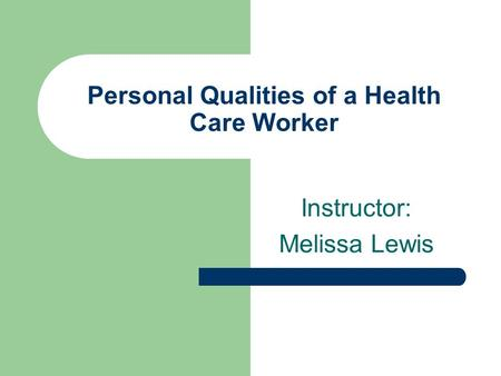 Personal Qualities of a Health Care Worker Instructor: Melissa Lewis.