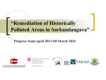 """Remediation of Historically Polluted Areas in Sarkandaugava"" Progress from April 2013 till March 2014."