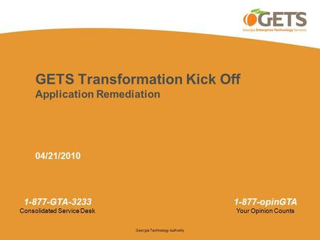 Georgia Technology Authority 1-877-GTA-3233 Consolidated Service Desk 1-877-opinGTA Your Opinion Counts GETS Transformation Kick Off Application Remediation.