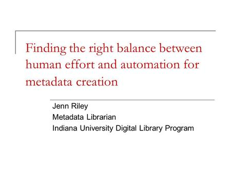 Finding the right balance between human effort and automation for metadata creation Jenn Riley Metadata Librarian Indiana University Digital Library Program.